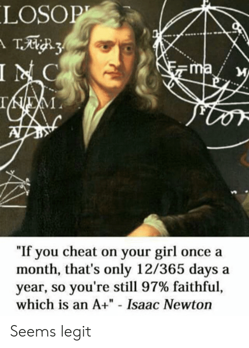 """So Youre: LOSOP  T3  INC  ma  IEM  """"If you cheat on your girl once a  month, that's only 12/365 days  year, so you're still 97% faithful,  which is an A+"""" - Isaac Newton Seems legit"""
