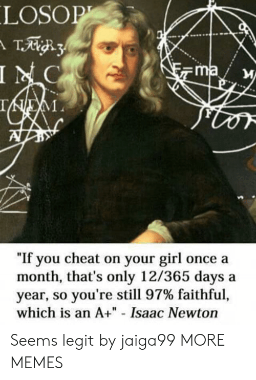 """So Youre: LOSOP  T3  INC  ma  IEM  """"If you cheat on your girl once a  month, that's only 12/365 days  year, so you're still 97% faithful,  which is an A+"""" - Isaac Newton Seems legit by jaiga99 MORE MEMES"""