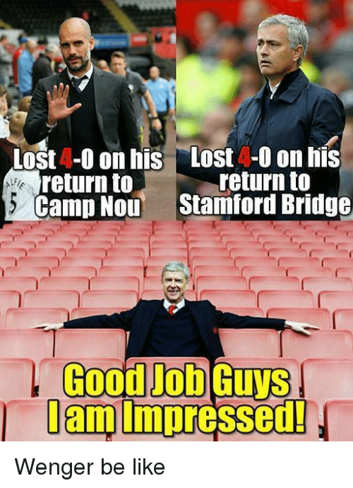 Soccer, Lost, and Good: Lost 4-0 on his Lost -0 on his  return to  return to  Camp Nou  Stamford Bridge  Good Job  Gums  lam  impressed! Wenger be like