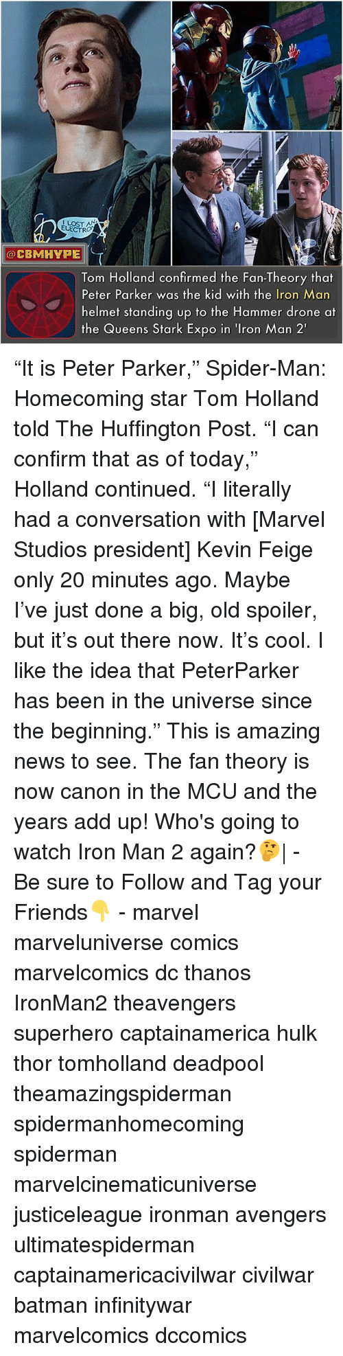 """Batman, Drone, and Friends: LOST A  ELECTRO  @CBMHYPE  Tom Holland confirmed the Fan-Theory that  Peter Parker was the kid with the Iron Man  helmet standing up to the Hammer drone at  the Queens Stark Expo in 'Iron Man 2' """"It is Peter Parker,"""" Spider-Man: Homecoming star Tom Holland told The Huffington Post. """"I can confirm that as of today,"""" Holland continued. """"I literally had a conversation with [Marvel Studios president] Kevin Feige only 20 minutes ago. Maybe I've just done a big, old spoiler, but it's out there now. It's cool. I like the idea that PeterParker has been in the universe since the beginning."""" This is amazing news to see. The fan theory is now canon in the MCU and the years add up! Who's going to watch Iron Man 2 again?🤔