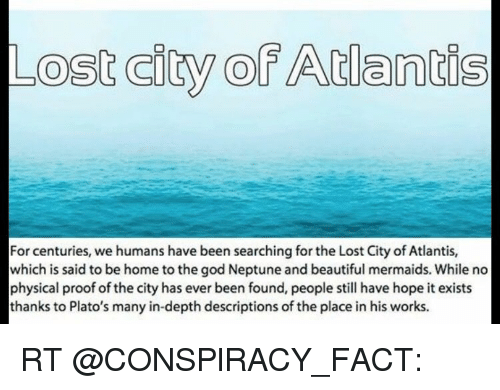 the lost city of atlantis fact His story of atlantis is a moral fable that warns of ambition and overweening pride, and he was, in fact, pointing up the failings of his own alma mater - the ''golden age'' city of athens.