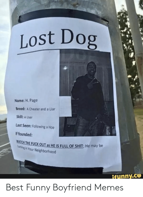 Cheating Boyfriend Memes: Lost Dog  Name: H. Page  Breed: A Cheater and a Liar  Skill: A User  Last Seen: Following a Hoe  If founded:  岦ATCHTHEFUCKOUT as HELS FULL OF SHIT; He may be  urking in Your Neighborhood  ifunny.ce Best Funny Boyfriend Memes