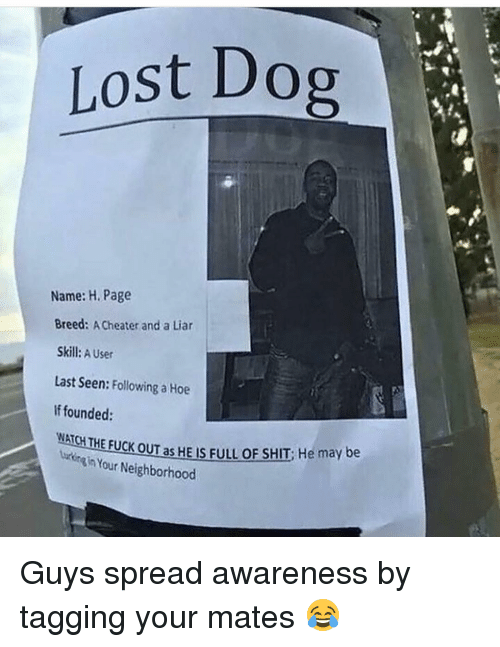 Funny, Liar, and Liars: Lost Dog  Name: H. Page  Breed  ACheater and a Liar  Skill: A User  Last Seen:  Following a Hoe  If founded:  WATCHTHE Fuck oum as HE IS FULLOF SHIT: He may be  Your Neighborhood Guys spread awareness by tagging your mates 😂