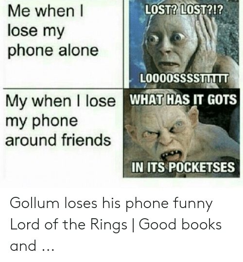 Funny Lord Of The Rings: LOST? LOST?!?  Me when I  lose my  phone alone  L0000SSssTLT  My when I lose  my phone  around friends  WHAT HAS IT GOTS  IN ITS POCKETSES Gollum loses his phone funny Lord of the Rings   Good books and ...