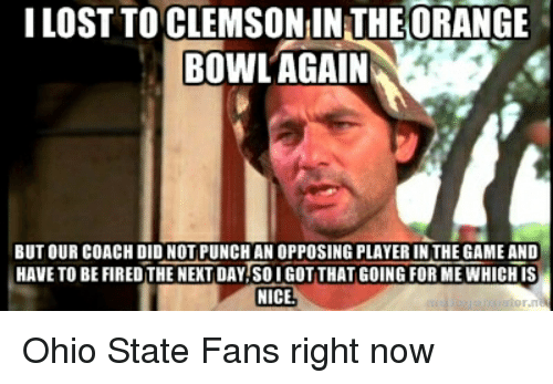 College Football, Bowling, and Ohio: LOST TO CLEMSONINTHEORANGE  BOWL AGAIN  BUT OUR COACH DID NOT PUNCH AN OPPOSING PLAYERIN THE GAMEAND  HAVE TO BEFIREOTHE NEXT DAYTSOIGOTTHAT GOING FOR MEWHICHIS  NICE. Ohio State Fans right now