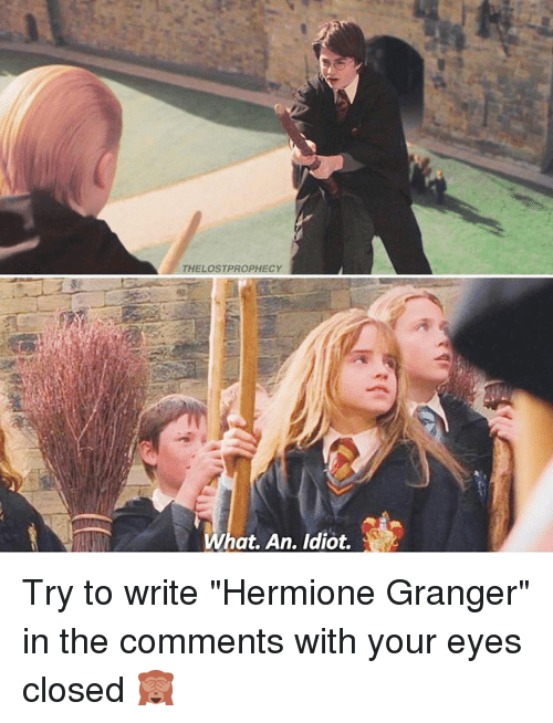"hermione granger: LOSTPROPHECY  at. An. ldiot. Try to write ""Hermione Granger"" in the comments with your eyes closed 🙈"