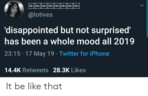 Disappointed But Not Surprised: @lotives  'disappointed but not surprised'  has been a whole mood all 2019  23:15 17 May 19 Twitter for iPhone  14.4K Retweets 28.3K Likes It be like that