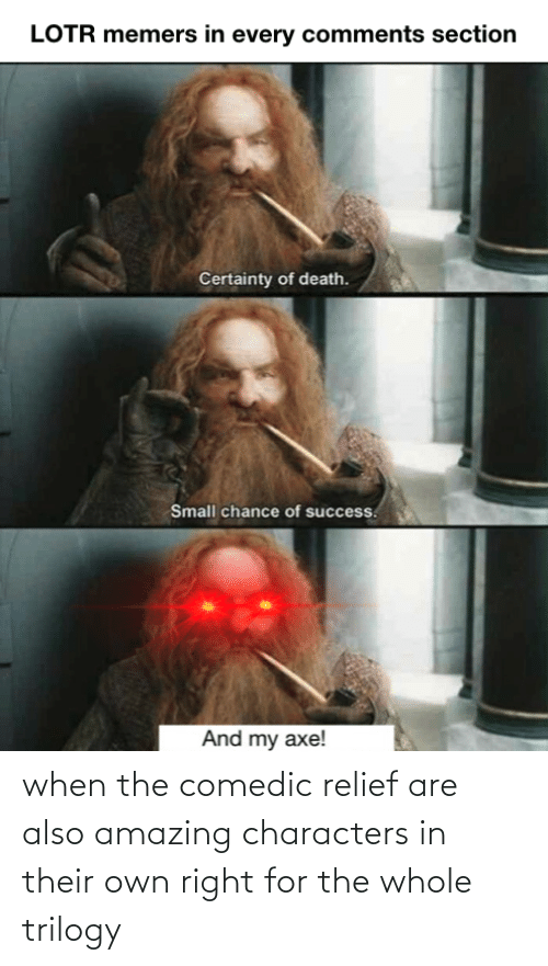 Certainty: LOTR memers in every comments section  Certainty of death.  Small chance of success.  And my axe! when the comedic relief are also amazing characters in their own right for the whole trilogy
