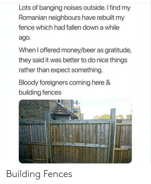 gratitude: Lots of banging noises outside.Ifind my  Romanian neighbours have rebuilt my  fence which had fallen down a while  ago.  When I offered money/beer as gratitude,  they said it was better to do nice things  rather than expect something  oody foreigners coming here  building fences Building Fences