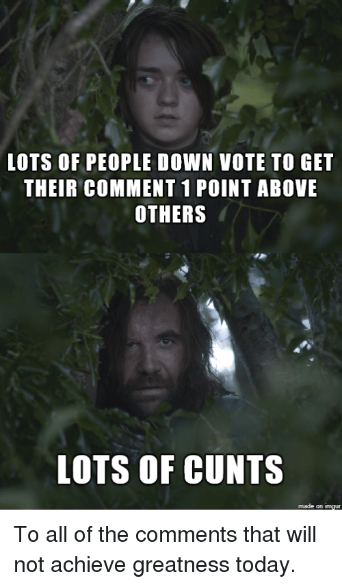Game of Thrones: LOTS OF PEOPLE DOWN VOTE TO GET  THEIR COMMENT 1 POINT ABOVE  OTHERS  LOTS OF CUNTS  made on imgur To all of the comments that will not achieve greatness today.