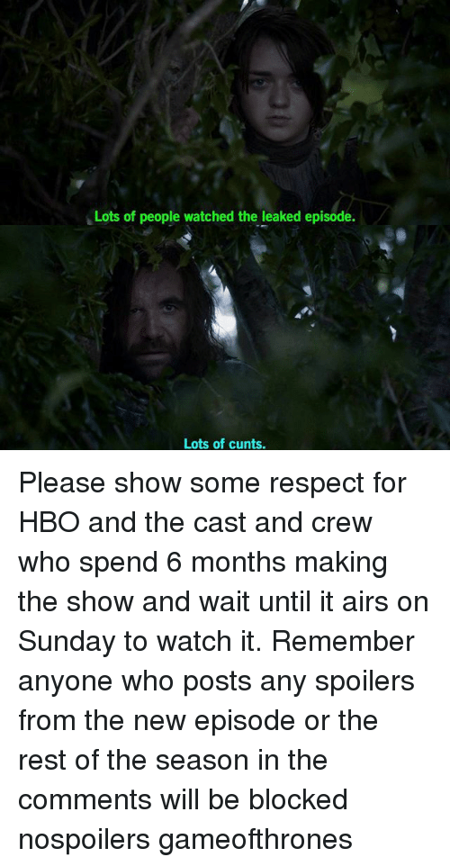 Hbo, Memes, and Respect: Lots of people watched the leaked episode.  Lots of cunts. Please show some respect for HBO and the cast and crew who spend 6 months making the show and wait until it airs on Sunday to watch it. Remember anyone who posts any spoilers from the new episode or the rest of the season in the comments will be blocked nospoilers gameofthrones