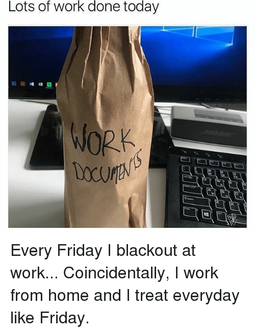 Friday, Memes, and Work: Lots of work done today  WORK Every Friday I blackout at work... Coincidentally, I work from home and I treat everyday like Friday.