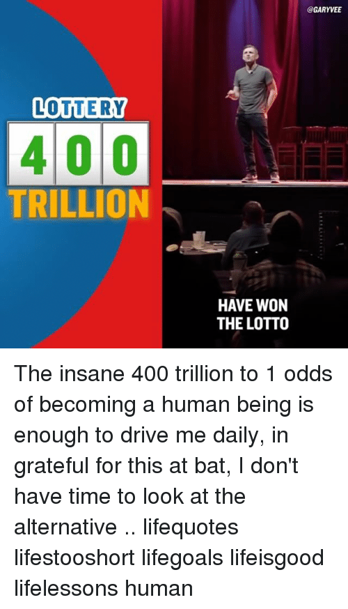 Alternator: LOTTERY  400  TRILLION  @GARYVEET  HAVE WON  THE LOTTO The insane 400 trillion to 1 odds of becoming a human being is enough to drive me daily, in grateful for this at bat, I don't have time to look at the alternative .. lifequotes lifestooshort lifegoals lifeisgood lifelessons human