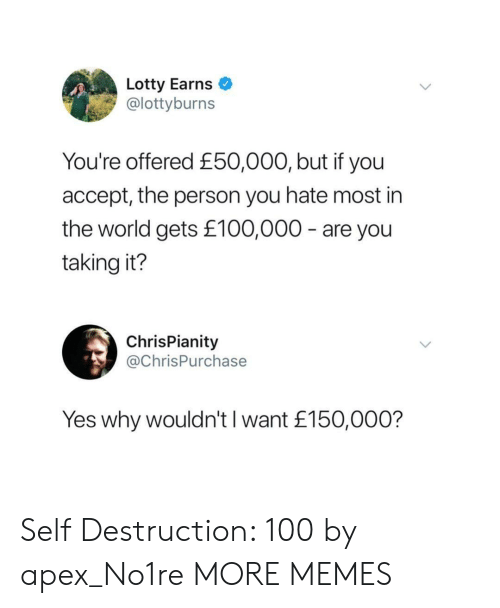 Apex: Lotty Earns  @lottyburns  You're offered £50,000, but if you  accept, the person you hate most in  the world gets £100,000 - are you  taking it?  ChrisPianity  @ChrisPurchase  Yes why wouldn't I want £150,000? Self Destruction: 100 by apex_No1re MORE MEMES