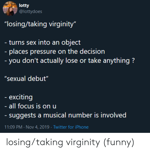 "object: lotty  @lottydoes  ""losing/taking virginity""  - turns sex into an object  - places pressure on the decision  - you don't actually lose or take anything?  ""sexual debut""  exciting  all focus is on u  - suggests a musical number is involved  11:09 PM Nov 4, 2019 Twitter for iPhone losing/taking virginity (funny)"