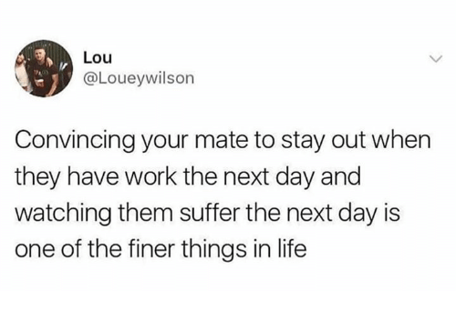 convincing: Lou  @Loueywilson  Convincing your mate to stay out when  they have work the next day and  watching them suffer the next day is  one of the finer things in life