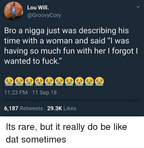 """11-Sep: Lou Will.  @GroovyCory  Bro a nigga just was describing his  time with a woman and said """"I was  having so much fun with her I forgot l  wanted to fuck.""""  11:23 PM 11 Sep 18  6,187 Retweets 29.3K Likes Its rare, but it really do be like dat sometimes"""