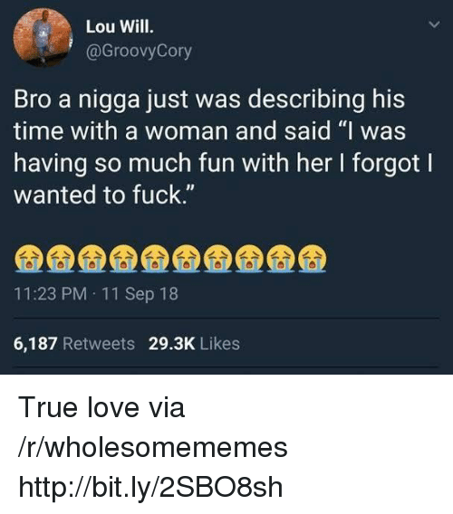 """11-Sep: Lou Will.  @GroovyCory  Bro a nigga just was describing his  time with a woman and said """"I was  having so much fun with her I forgot l  wanted to fuck.""""  IJ  11:23 PM 11 Sep 18  6,187 Retweets 29.3K Likes True love via /r/wholesomememes http://bit.ly/2SBO8sh"""