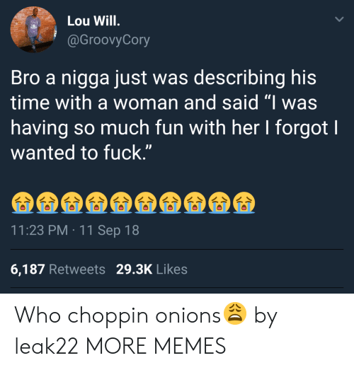 """11-Sep: Lou Will  @GroovyCory  Bro a nigga just was describing his  time with a woman and said """"I was  having so much fun with her I forgot I  wanted to fuck.""""  11:23 PM 11 Sep 18  6,187 Retweets 29.3K Likes Who choppin onions😩 by leak22 MORE MEMES"""
