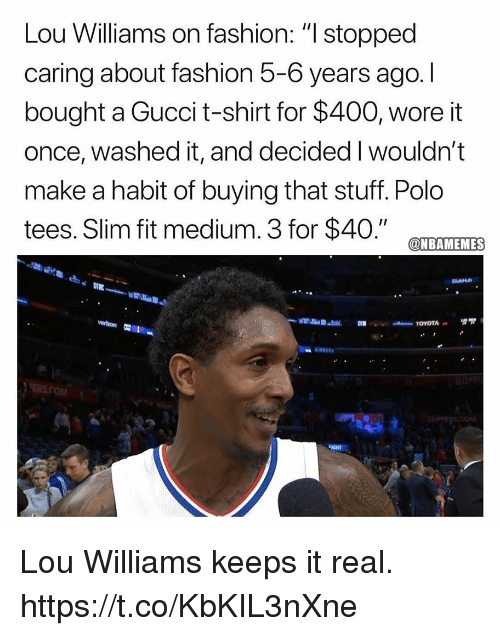 """Fashion, Gucci, and Memes: Lou Williams on fashion: """" stopped  caring about fashion 5-6 years ago. I  bought a Gucci t-shirt for $400, wore it  once, washed it, and decided I wouldn't  make a habit of buying that stuff. Polo  tees. Slim fit medium. 3 for $40."""" CTEAMTEMES  PERS.COM  IGHT Lou Williams keeps it real. https://t.co/KbKIL3nXne"""