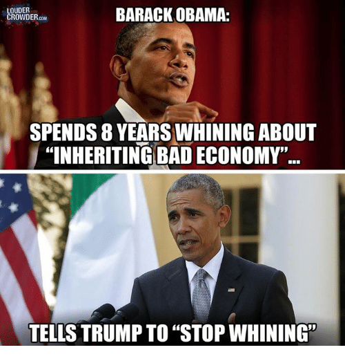 "Bad, Memes, and Obama: LOUDER  BARACK OBAMA:  CROWDER  COM  SPENDS 8 YEARS WHINING ABOUT  ""INHERITING BAD ECONOMY""  TELLS TRUMP TO ""STOP WHINING"""
