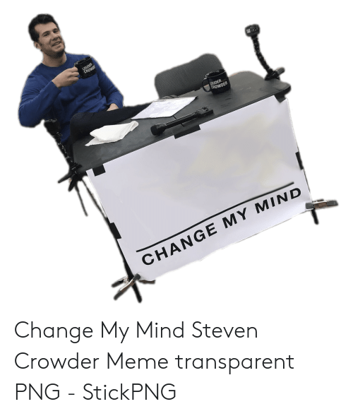 Crowder Change: LOUDER  CROWD  LOUDER  CROWDER  CHANGE MY MIND Change My Mind Steven Crowder Meme transparent PNG - StickPNG
