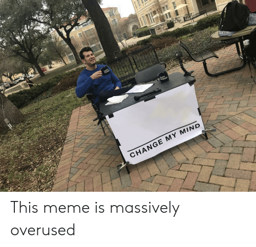 Crowder Change: LOUDER  CROWD  LOUDER  CROWDER  CHANGE MY MIND This meme is massively overused