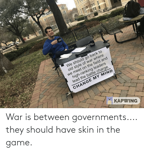 Crowder: LOUDER  CROWDE  LOUDER  CROWDER  We should go back to  old style of war where  we meet on the field and  high-ranking leaders  lead the battle charge.  CHANGE MY MIND  KAPWING  **** War is between governments.... they should have skin in the game.
