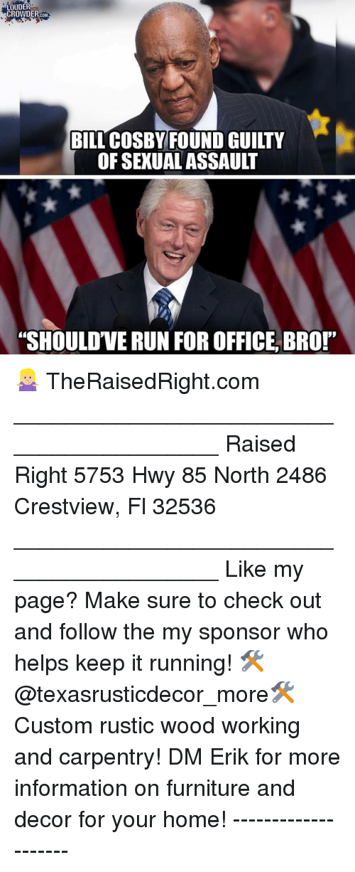 """Crowder: LOUDER  CROWDER.COM  BILL COSBY FOUND GUILTY  OF SEXUAL ASSAULT  """"SHOULD'VE RUN FOR OFFICE, BRO!"""" 🤷🏼♀️ TheRaisedRight.com _________________________________________ Raised Right 5753 Hwy 85 North 2486 Crestview, Fl 32536 _________________________________________ Like my page? Make sure to check out and follow the my sponsor who helps keep it running! 🛠@texasrusticdecor_more🛠 Custom rustic wood working and carpentry! DM Erik for more information on furniture and decor for your home! --------------------"""