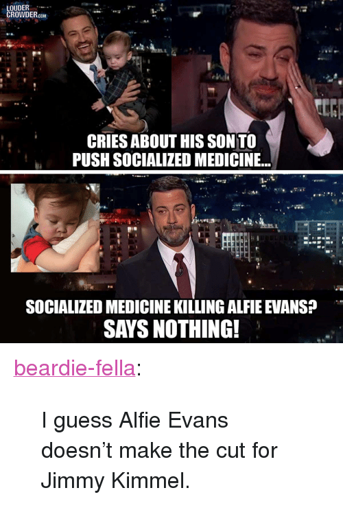 """Tumblr, Jimmy Kimmel, and Blog: LOUDER  CROWDER.com  CRIES ABOUT HIS SON TO  PUSH SOCIALIZED MEDICINE...  SOCIALIZED MEDICINE KILLING ALFIE EVANS  SAYS NOTHING! <p><a href=""""https://beardie-fella.tumblr.com/post/173367563214/i-guess-alfie-evans-doesnt-make-the-cut-for-jimmy"""" class=""""tumblr_blog"""">beardie-fella</a>:</p>  <blockquote><p>I guess Alfie Evans doesn't make the cut for Jimmy Kimmel.</p></blockquote>"""