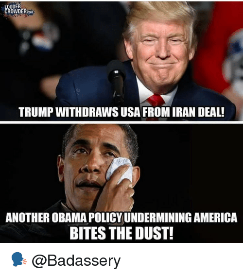 Crowder: LOUDER  CROWDER.coM  TRUMP WITHDRAWS USA FROMIRAN DEAL!  ANOTHER OBAMA POLICY UNDERMINING AMERICA  BITES THE DUST! 🗣 @Badassery