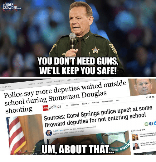Jake Tapper: LOUDER  CROWDER.coM  YOU DONT NEED GUNS  WE'LL KEEP YOU SAFE!  TRENDING SPORTS OPİNİON EVENTS.EATS LOCAL TODArs rrv  Y FEB. 24, 2018  Police say more deputies waited outside  school during Stoneman Douglas  politics CONGRESS SECURIYTENINE TRUMPMERICA 2018  Sources: Coral Springs police upset at some  Broward deputies for not entering school  By Jake Tapper, Anchor and Chief Washington Correspondent  Updated 10:01 AM ET, Sat February 24, 2018  MORE FROM CNN  WPTV/Palm Beach Count  University serves Kool-Ai  watermelon water for Bla  UM, ABOUT THAL-DC.  Ouincy Jones sorry for  filter in two viral intervi  FE SCOT  Drive over 700