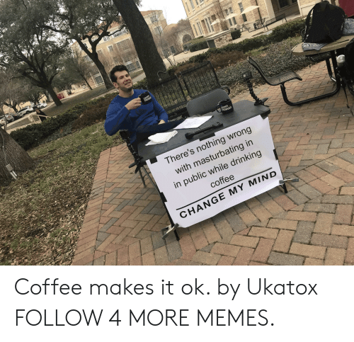 Crowder: LOUDER  CROWDER  There's nothing wrong  with masturbating in  in public while drinking  coffee  CHANGE MY MIND Coffee makes it ok. by Ukatox FOLLOW 4 MORE MEMES.