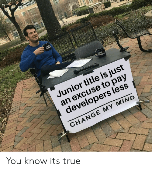 True, Change, and Mind: LOUDER  CROWRE  UDER  CROWDER  Junior title is just  an excuse to pay  developers less  CHANGE MY MIND You know its true