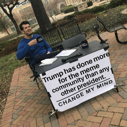 Crowder: LOUDER  CROWRE  UDER  CROWDER  Trump has done more  for the meme  community than any  other president.  CHANGE MY MIND  RECTAN