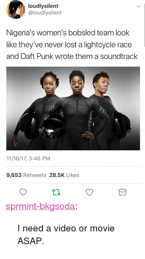 """daft: loudlysilent  @loudlysilent  Nigeria's women's bobsled team look  like they've never lost a lightcycle race  and Daft Punk wrote them a soundtrack  11/16/17, 3:46 PM  9,653 Retweets 28.5K Likes <p><a href=""""http://sprmint-bkgsoda.tumblr.com/post/167585241818/i-need-a-video-or-movie-asap"""" class=""""tumblr_blog"""">sprmint-bkgsoda</a>:</p>  <blockquote><p>I need a video or movie ASAP.</p></blockquote>"""