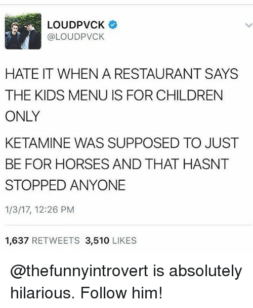 Ketamine: LOUDPVCK  @LOUDPVCK  HATE IT WHEN A RESTAURANT SAYS  THE KIDS MENU IS FOR CHILDREN  ONLY  KETAMINE WAS SUPPOSED TO JUST  BE FOR HORSES AND THAT HASNT  STOPPED ANYONE  1/3/17, 12:26 PM  1,637 RETWEETS 3,510 LIKES @thefunnyintrovert is absolutely hilarious. Follow him!