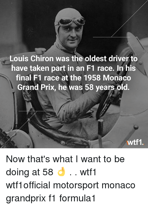 Memes, Taken, and Monaco: Louis Chiron was the oldest driver to  have taken part in an F1 race. In his  final F1 race at the 1958 Monaco  Grand Prix, he was 58 years old.  wtf1. Now that's what I want to be doing at 58 👌 . . wtf1 wtf1official motorsport monaco grandprix f1 formula1