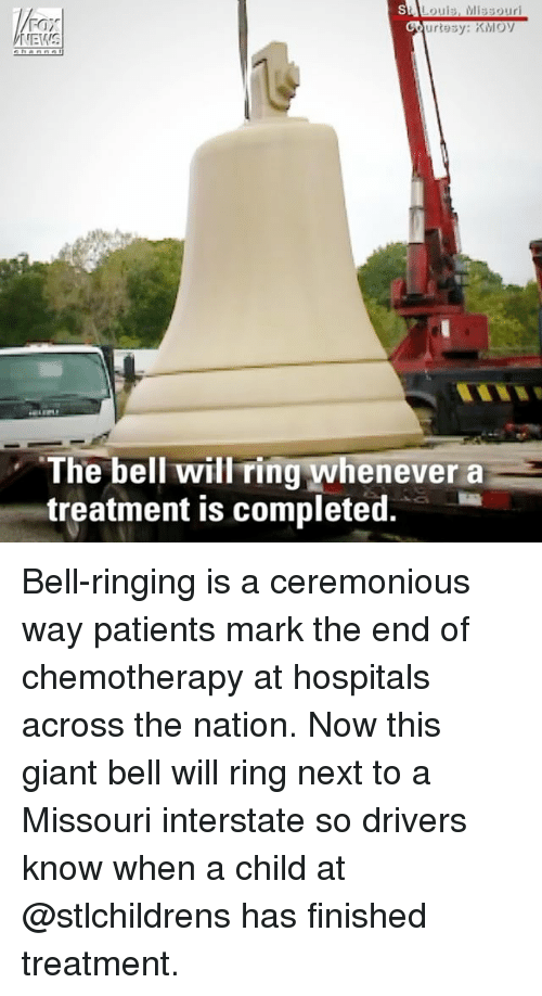 Memes, Giant, and Missouri: Louis, Missouri  FOX  hannal  The bell will ring whenever a  treatment is completed. Bell-ringing is a ceremonious way patients mark the end of chemotherapy at hospitals across the nation. Now this giant bell will ring next to a Missouri interstate so drivers know when a child at @stlchildrens has finished treatment.