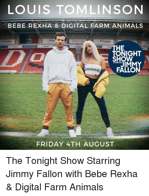 tonight show: LOUIS TOMLINSON  BEBE REXHA & DIGITAL FARM ANIMALS  Polypipe  Poly  One Cal  Polypipe  Pc  HE  TONIGHT  SHOW  STARRING  FALLON  anme  FRIDAY 4TH AUGUST The Tonight Show Starring Jimmy Fallon with Bebe Rexha & Digital Farm Animals