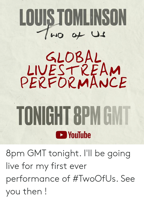 livestream: LOUIS TOMLINSON  GLOBAL  LIVESTREAM  PERFORMANCE  TONIGHT 8PMGMT  YouTube 8pm GMT tonight. I'll be going live for my first ever performance of #TwoOfUs. See you then !