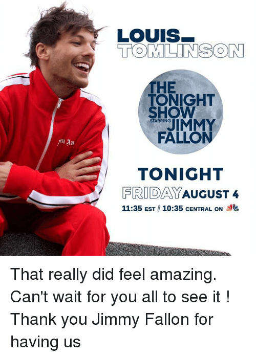 tonight show: LOUIS  TOMLINSON  HE  TONIGHT  FALLON  TONIGHT  SHOW  STARRING  FRIDAYAUGUST4  11:35 EST 10:35 CENTRAL ON y That really did feel amazing. Can't wait for you all to see it ! Thank you Jimmy Fallon for having us