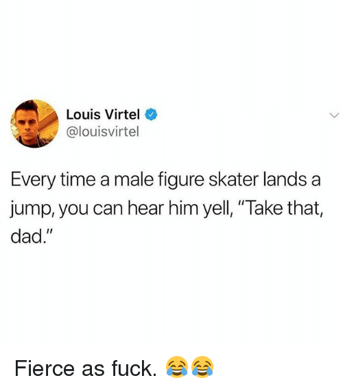 "Dad, Memes, and Fuck: Louis Virtel  @louisvirtel  Every time a male figure skater lands a  jump, you can hear him yell, ""Take that,  dad."" Fierce as fuck. 😂😂"