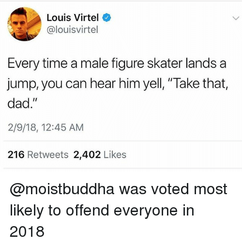 "Dad, Time, and Trendy: Louis Virtel  @louisvirtel  Every time a male figure skater lands a  jump, you can hear him yell, ""Take that,  dad.""  2/9/18, 12:45 AM  216 Retweets 2,402 Likes @moistbuddha was voted most likely to offend everyone in 2018"