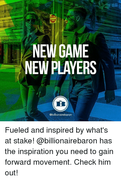gain: LOUIS VUITTON  NEW GAME  NEW PLAYERS  @billionaire baron Fueled and inspired by what's at stake! @billionairebaron has the inspiration you need to gain forward movement. Check him out!