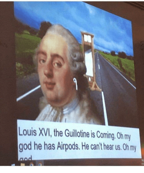 the guillotine: Louis XVI, the Guillotine is Coming. Oh m  god he has Airpods. He can't hear us. Oh my
