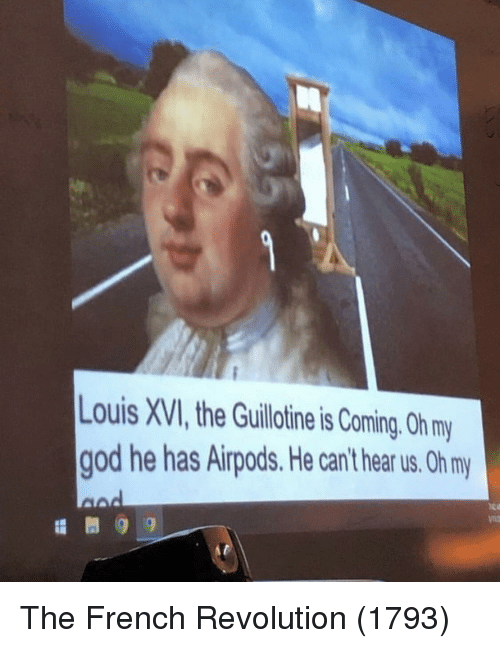 the guillotine: Louis XVI, the Guillotine is Coming. Oh my  god he has Airpods. He can't hear us. Oh my  iea The French Revolution (1793)