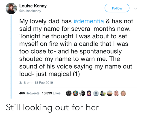 kenny: Louise Kenny  @louiseckenny  Follow  My lovely dad has #dementia & has not  said my name for several months now.  Tonight he thought I was about to set  myself on fire with a candle that I was  too close to- and he spontaneously  shouted my name to warn me. The  sound of his voice saying my name out  loud- just magical (1)  3:18 pm -18 Feb 2019  466 Retweets 13,39 LikesO9 Still looking out for her