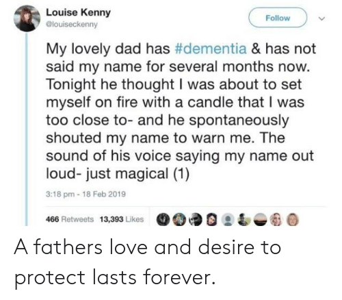 kenny: Louise Kenny  @louiseckenny  Follow  My lovely dad has #dementia & has not  said my name for several months now.  Tonight he thought I was about to set  myself on fire with a candle that I was  too close to- and he spontaneously  shouted my name to warn me. The  sound of his voice saying my name out  loud- just magical (1)  3:18 pm-18 Feb 2019  466 Retweets 13,393 Likes90 A fathers love and desire to protect lasts forever.