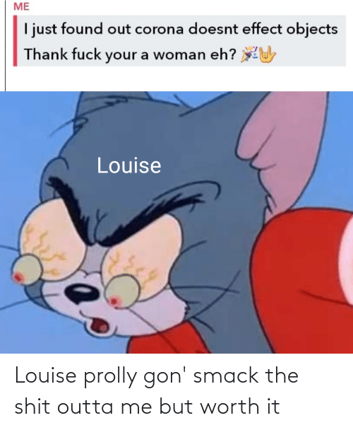 Outta: Louise prolly gon' smack the shit outta me but worth it